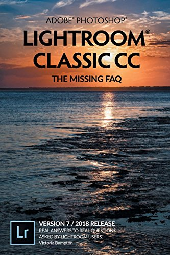 Adobe Photoshop Lightroom Classic CC – The Missing FAQ (Version 7/2018 Release): Real Answers to Real Questions Asked by Lightroom Users
