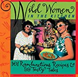 Wild Women in the Kitchen: 101 Rambunctious Recipes & 99 Tasty Tales