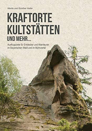 Kraftorte, Kultstätten und mehr ...: Wenig bekannte Ausflugsziele für Entdecker und Abenteuerer im Bayerischen Wald und im Mühlviertel