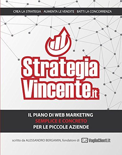 STRATEGIA VINCENTE: Il piano di Web Marketing semplice e concreto per le piccole aziende italiane (Italian Edition)