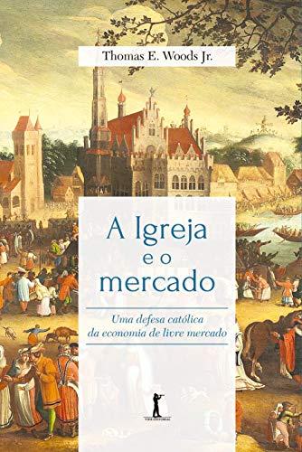 A Igreja e o Mercado: uma Defesa Católica da Economia de Livre Mercado