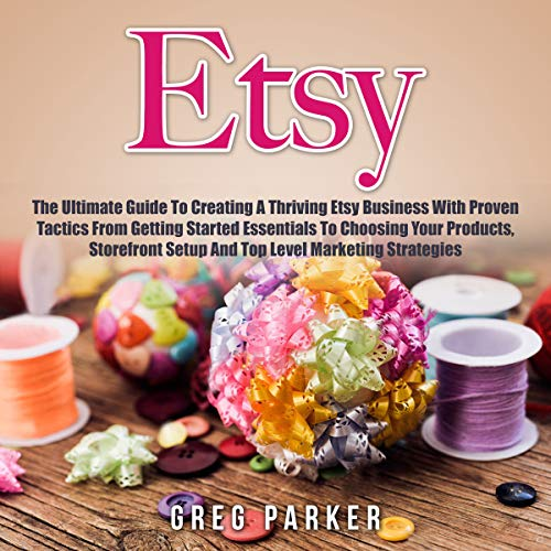 Etsy     The Ultimate Guide to Creating a Thriving Etsy Business with Proven Tactics from Getting Started Essentials to Choosing Your Products, Storefront Setup and Top Level Marketing Strategies              By:                                                                                                                                 Greg Parker                               Narrated by:                                                                                                                                 John Hays                      Length: 36 mins     5 ratings     Overall 3.8