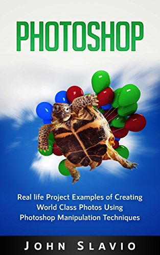 Photoshop Book: Real life Creative Project Examples of World Class Photos Using Photoshop Manipulation Techniques (A Beginners Guide to Mastering Graphic ... Photoshop and Digital Photography Book 1)