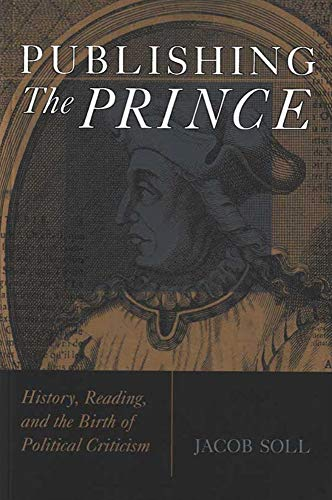 Publishing The Prince: History, Reading, and the Birth of Political Criticism (Cultures Of Knowledge In The Early Modern