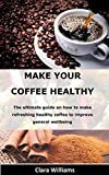 MAKE YOUR COFFEE HEALTHY: The ultimate guide on how to make refreshing healthy coffee to improve general wellbeing