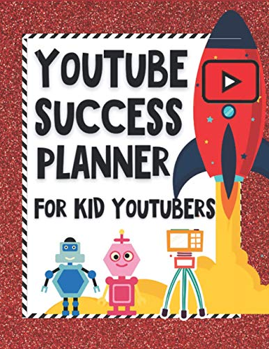 YouTube Success Planner For Kid Youtubers: Video Planning And Editing Sheets, Goal And Financial Trackers, Idea Sheets And More | One Year YouTube ... Who Are Ready To Rock Social Media