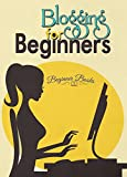 Blogging: Blogging for Beginners: The No-Nonsense Guide in Putting Up Your Own Blog (Blogging - Bloggin for Beginners - Blogging Guide - Blogging Tips ... for Profit and Money) (English Edition)