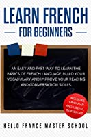 Learn French for Beginners: An Easy and Fast Way To Learn The Basics of French Language, Build Your Vocabulary and Improve Your Reading and Conversation Skills