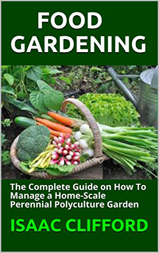 FOOD GARDENING: The Complete Guide on How To Manage a Home-Scale Perennial Polyculture Garden (English Edition)