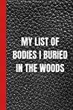 My List Of Bodies I Buried In The Woods: Funny Gag Gift Notebook Journal For Family, Friends And Coworkers - 6 x 9 Blank Lined Notebook With Sarcastic Saying On The Cover