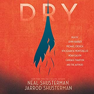 Dry                   Written by:                                                                                                                                 Neal Shusterman,                                                                                        Jarrod Shusterman                               Narrated by:                                                                                                                                 Neal Shusterman,                                                                                        Jarrod Schusterman,                                                                                        Jenni Barber,                   and others                 Length: 11 hrs and 6 mins     10 ratings     Overall 4.4