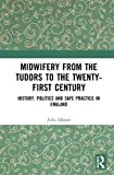 Midwifery from the Tudors to the Twenty-first Century: History, Politics and Safe Practice in England