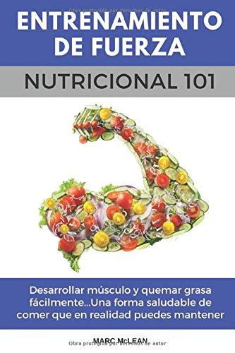 Entrenamiento De Fuerza Nutricional 101: Desarrollar músculo y quemar grasa fácilmente...Una forma saludable de comer que en realidad puedes mantener ... book version) (Entrenamiento de fuerza 101)