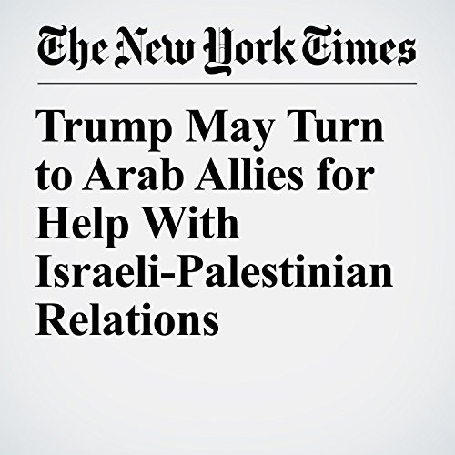 Trump May Turn to Arab Allies for Help With Israeli-Palestinian Relations copertina