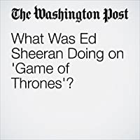 What Was Ed Sheeran Doing on 'Game of Thrones'?'s image