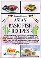 Asian Basic Fish Recipes: Gain creativity, tastefulness and a perfect weight-loss, with these delicious, quick and easy ideas for beginners. Use this cookbook to amaze your friends and balance your nutrients supply, for a new mind and body healing and keeping a low budget (Healthy Fish Recipes)