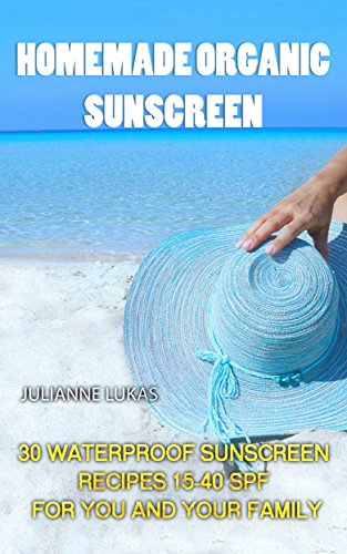 Homemade Organic Sunscreen: 30 Waterproof Sunscreen Recipes 15-40 SPF for You and Your Family (English Edition)