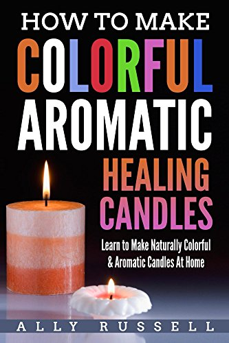 How to Make Colorful Aromatic Healing Candles: Learn to Make Naturally Colorful & Aromatic Candles At Home (English Edition)
