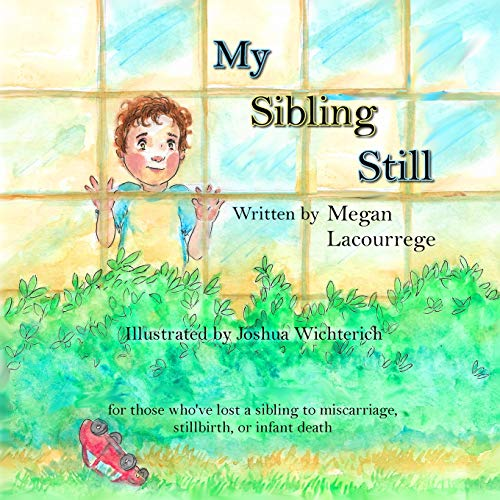 Compare Textbook Prices for My Sibling Still: for those who've lost a sibling to miscarriage, stillbirth, and infant death  ISBN 9780578516615 by Lacourrege, Megan,Wichterich, Joshua