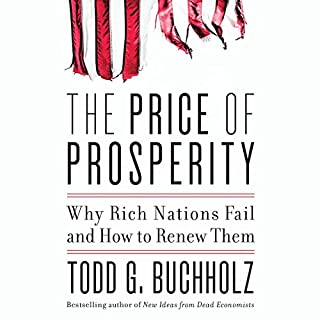 The Price of Prosperity     Why Rich Nations Fail and How to Renew Them              By:                                                                                                                                 Todd G. Buchholz                               Narrated by:                                                                                                                                 Todd G. Buchholz                      Length: 11 hrs and 24 mins     21 ratings     Overall 4.4