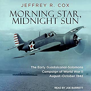 Morning Star, Midnight Sun     The Early Guadalcanal-Solomons Campaign of World War II August–October 1942              Written by:                                                                                                                                 Jeffrey R. Cox                               Narrated by:                                                                                                                                 Joe Barrett                      Length: 20 hrs and 42 mins     Not rated yet     Overall 0.0