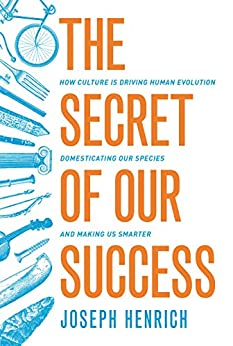 The Secret of Our Success: How Culture Is Driving Human Evolution, Domesticating Our Species, and Making Us Smarter by [Joseph Henrich]
