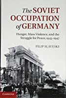 The Soviet Occupation of Germany: Hunger, Mass Violence and the Struggle for Peace, 1945–1947