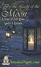 By the Light of the Moon: 13 Simple & Affordable Pagan Spells & Rituals for a Year of Full Moon Celebrations