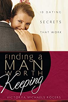 Finding A Man Worth Keeping: Dating Secrets that Work by [Victorya Michaels Rogers]
