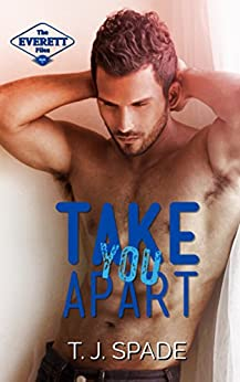 Take You Apart: The Everett Files Book 1 by [T.J. Spade]