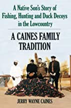 A Caines Family Tradition: A Native Son's Story of Fishing, Hunting and Duck Decoys in the Lowcountry