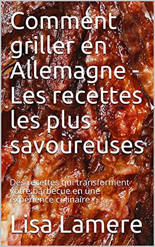 Comment griller en Allemagne - Les recettes les plus savoureuses: Des recettes qui transforment votre barbecue en une expérience culinaire