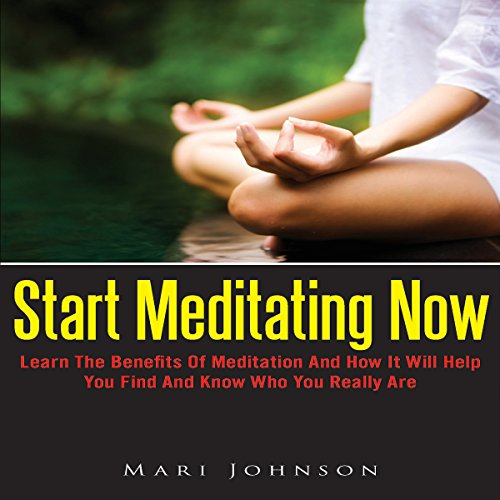 Start Meditating Now: Learn The Benefits Of Meditation And How It Will Help You Find And Know Who You Really Are audiobook cover art