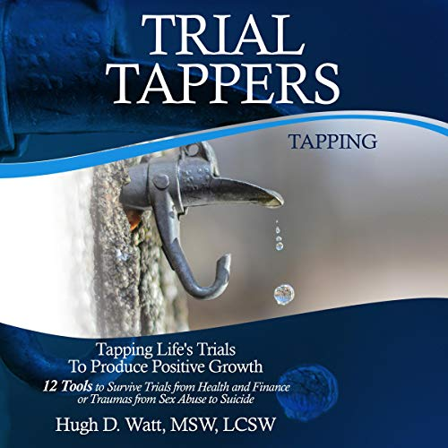 Trial Tappers: Tapping Life's Trials to Produce Positive Growth, 12 Tools to Survive Trials from Health and Finance or Traumas from Sex Abuse to Suicide audiobook cover art