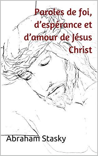 Paroles de foi, d'espérance et d'amour de Jésus Christ: Compilées par Abraham Stasky (French Edition)