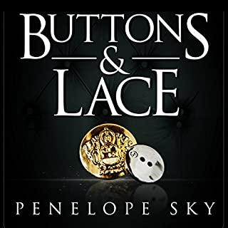 Buttons and Lace                   By:                                                                                                                                 Penelope Sky                               Narrated by:                                                                                                                                 Michael Ferraiuolo,                                                                                        Samantha Cook                      Length: 7 hrs and 42 mins     1,209 ratings     Overall 4.5