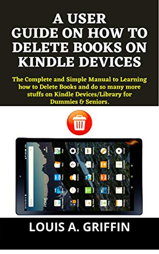 A SIMPLE USER GUIDE ON HOW TO DELETE BOOKS ON AMAZON KINDLE DEVICES: The Complete Manual to Learning how to Delete Books and do so many more stuffs on ... for Dummies & Experts. (English Edition)