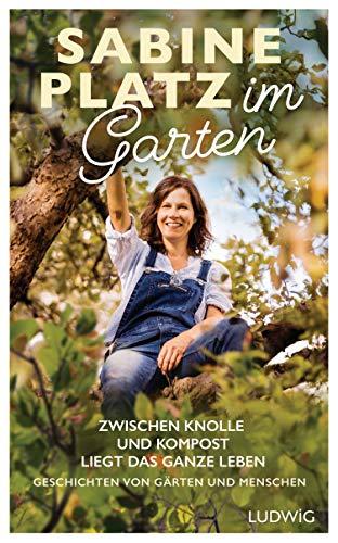 Im Garten: Zwischen Knolle und Kompost liegt das ganze Leben. Geschichten von Gärten und Menschen
