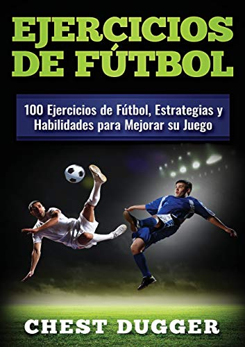 Ejercicios de fútbol: 100 Ejercicios de Fútbol, Estrategias y Habilidades para Mejorar su Juego