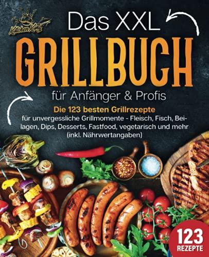 Das XXL Grillbuch für Anfänger & Profis: Die 123 besten Grillrezepte für unvergessliche Grillmomente - Fleisch, Fisch, Beilagen, Dips, Desserts, Fastfood, vegetarisch und mehr (inkl. Nährwertangaben)