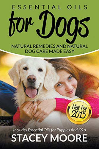 Download Essential Oils for Dogs: Natural Remedies and Natural Dog Care Made Easy: New for 2015 Includes Essential Oils for Puppies and K9's 1681857049
