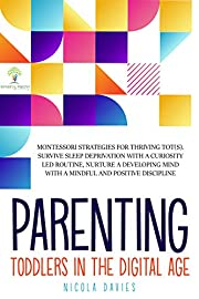PARENTING TODDLERS IN THE DIGITAL AGE: Montessori Strategies for Thriving ToTs. Survive Sleep Deprivation with a Curiosity Led Routine, Nurture a Developing ... Mind with a Mindful and Positive Discipline