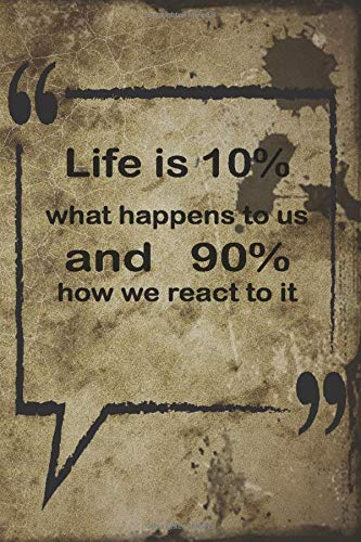 Lined Quote Notebook : Life is 10% what happens to us and 90% how we react to it / 6