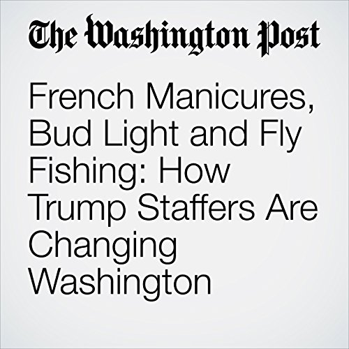 French Manicures, Bud Light and Fly Fishing: How Trump Staffers Are Changing Washington copertina
