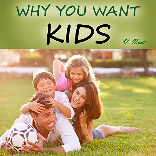 Why You Want to Have Kids: 55 Reasons for Having Kids, Parenting and Raising Children with a Purpose audiobook cover art