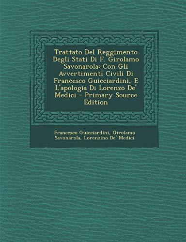 Trattato del Reggimento Degli Stati Di F. Girolamo Savonarola: Con Gli Avvertimenti Civili Di Francesco Guicciardini, E L'Apologia Di Lorenzo de' Medici