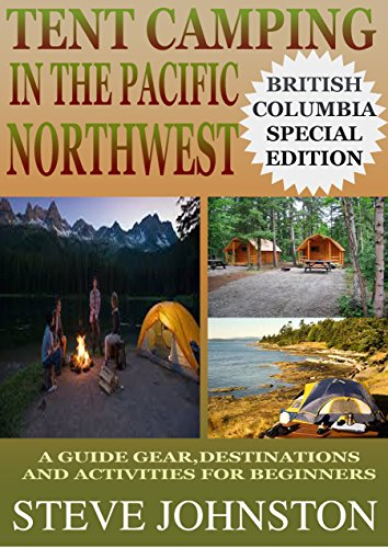 Tent Camping in the Pacific Northwest: British Columbia Special Edition: A Guide to Gear, Destinations, and Activities for Beginners (English Edition)