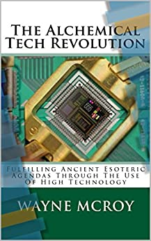 The Alchemical Tech Revolution: Fulfilling Ancient Esoteric Agendas Through The Use Of High Technology by [Wayne McRoy]