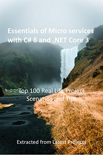 Essentials of Micro services with C# 8 and .NET Core 3 : Top 100 Real Life Project Scenarios and Tips : Extracted from Latest Projects (English Edition)