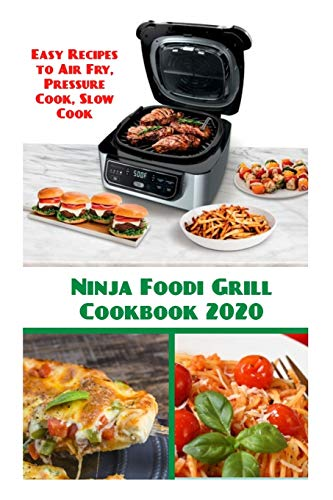 Ninja Foodi Grill Cookbook 2020: Easy Recipes to Air Fry, Pressure Cook, Slow Cook